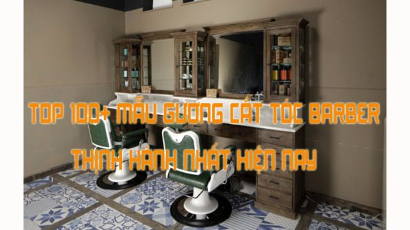Top 100+ loại Gương cắt tóc Barber thịnh hành và được yêu thích nhất hiện nay